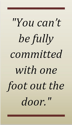 You Cant Be Fully Committed WIth One Foot Out the Door